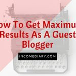 How To Get Maximum Results As A Guest Blogger