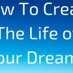 How To Create The Life of Your Dreams