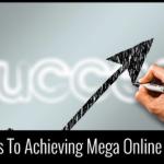 7 Secrets To Achieving Mega Online Success